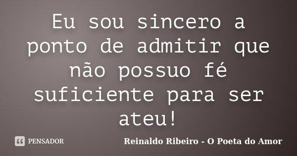 Eu sou sincero a ponto de admitir que não possuo fé suficiente para ser ateu!... Frase de Reinaldo Ribeiro - O Poeta do Amor.