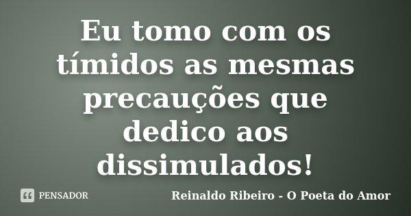 Eu tomo com os tímidos as mesmas precauções que dedico aos dissimulados!... Frase de Reinaldo Ribeiro - O poeta do Amor.