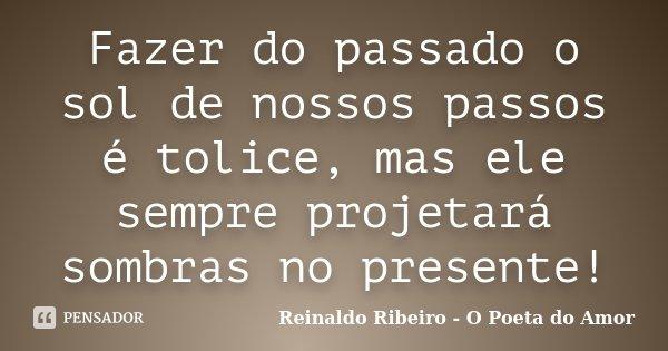 Fazer do passado o sol de nossos passos é tolice, mas ele sempre projetará sombras no presente!... Frase de Reinaldo Ribeiro - O Poeta do Amor.