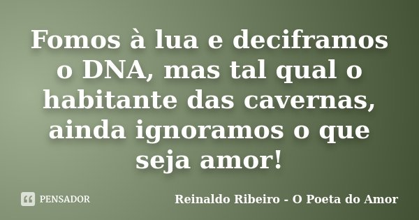 Fomos à lua e deciframos o DNA, mas tal qual o habitante das cavernas, ainda ignoramos o que seja amor!... Frase de Reinaldo Ribeiro - O poeta do Amor.