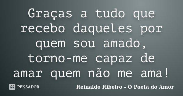 Graças a tudo que recebo daqueles por quem sou amado, torno-me capaz de amar quem não me ama!... Frase de Reinaldo Ribeiro - O poeta do Amor.