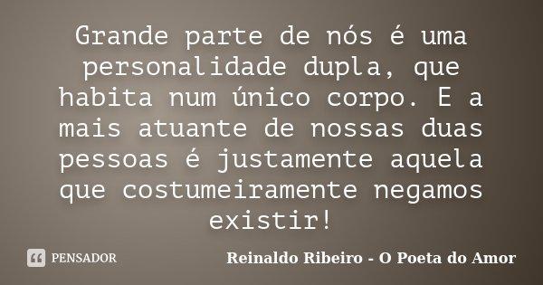 Grande parte de nós é uma personalidade dupla, que habita num único corpo. E a mais atuante de nossas duas pessoas é justamente aquela que costumeiramente negam... Frase de Reinaldo Ribeiro - O Poeta do Amor.