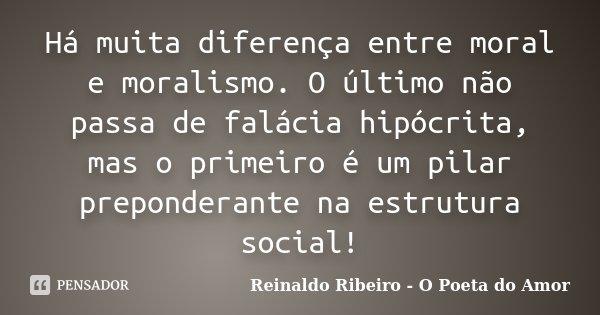 Há muita diferença entre moral e moralismo. O último não passa de falácia hipócrita, mas o primeiro é um pilar preponderante na estrutura social!... Frase de Reinaldo Ribeiro - O Poeta do Amor.