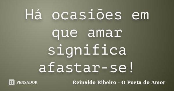 Há ocasiões em que amar significa afastar-se!... Frase de Reinaldo Ribeiro - O poeta do Amor.