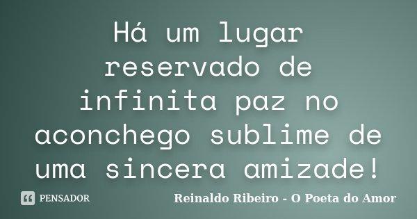Há um lugar reservado de infinita paz no aconchego sublime de uma sincera amizade!... Frase de Reinaldo Ribeiro - O Poeta do Amor.