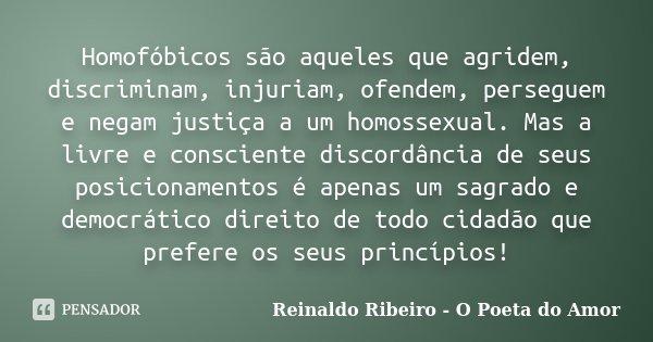 Homofóbicos são aqueles que agridem, discriminam, injuriam, ofendem, perseguem e negam justiça a um homossexual. Mas a livre e consciente discordância de seus p... Frase de Reinaldo Ribeiro - O Poeta do Amor.