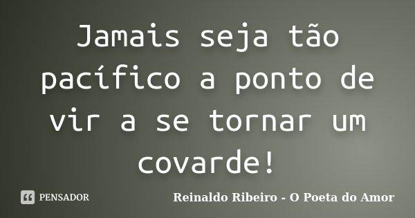 Jamais seja tão pacífico a ponto de vir a se tornar um covarde!... Frase de Reinaldo Ribeiro - O poeta do Amor.