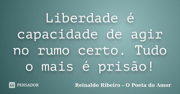 Liberdade é capacidade de agir no rumo certo. Tudo o mais é prisão!... Frase de Reinaldo Ribeiro - O Poeta do Amor.