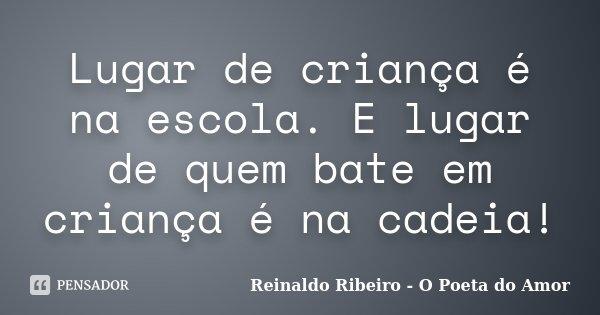 Lugar de criança é na escola. E lugar de quem bate em criança é na cadeia!... Frase de Reinaldo Ribeiro - O Poeta do Amor.