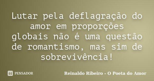 Lutar pela deflagração do amor em proporções globais não é uma questão de romantismo, mas sim de sobrevivência!... Frase de Reinaldo Ribeiro - O Poeta do Amor.