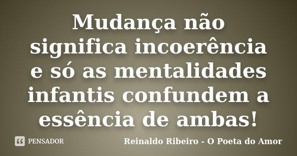 Mudança não significa incoerência e só as mentalidades infantis confundem a essência de ambas!... Frase de Reinaldo Ribeiro - O poeta do Amor.