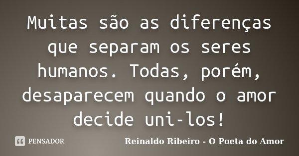 Muitas são as diferenças que separam os seres humanos. Todas, porém, desaparecem quando o amor decide uni-los!... Frase de Reinaldo Ribeiro - O Poeta do Amor.