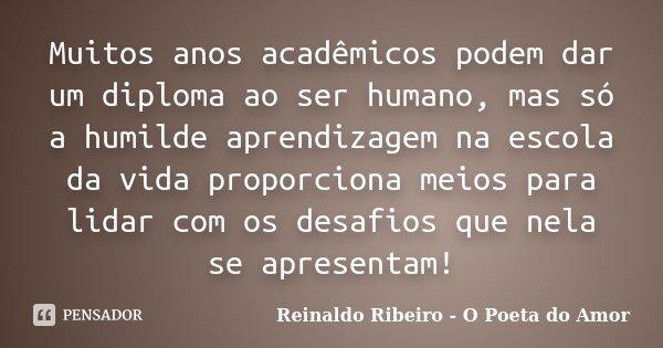 Muitos anos acadêmicos podem dar um diploma ao ser humano, mas só a humilde aprendizagem na escola da vida proporciona meios para lidar com os desafios que nela... Frase de Reinaldo Ribeiro - O Poeta do Amor.