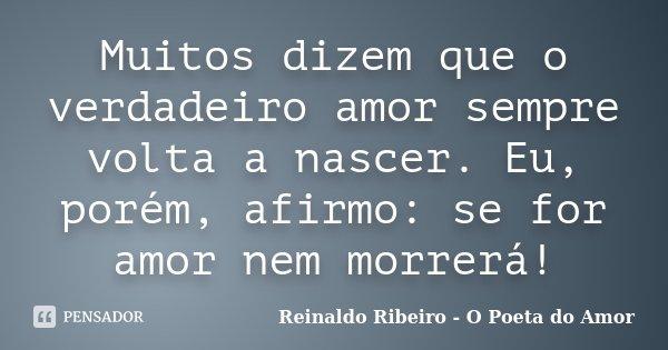 Muitos dizem que o verdadeiro amor sempre volta a nascer. Eu, porém, afirmo: se for amor nem morrerá!... Frase de Reinaldo Ribeiro - O poeta do Amor.