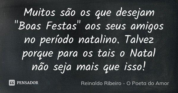 """Muitos são os que desejam """"Boas Festas"""" aos seus amigos no período natalino. Talvez porque para os tais o Natal não seja mais que isso!... Frase de Reinaldo Ribeiro - O poeta do Amor."""