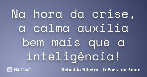 Na hora da crise, a calma auxilia bem mais que a inteligência!... Frase de Reinaldo Ribeiro - O Poeta do Amor.