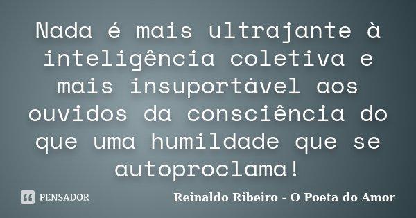 Nada é mais ultrajante à inteligência coletiva e mais insuportável aos ouvidos da consciência do que uma humildade que se autoproclama!... Frase de Reinaldo Ribeiro - O poeta do Amor.