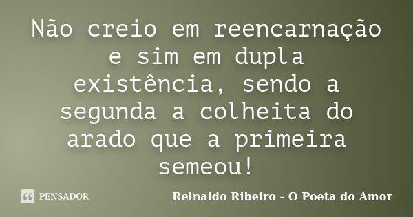 Não creio em reencarnação e sim em dupla existência, sendo a segunda a colheita do arado que a primeira semeou!... Frase de Reinaldo Ribeiro - O Poeta do Amor.