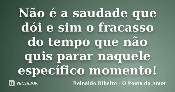 Não é a saudade que dói e sim o fracasso do tempo que não quis parar naquele específico momento!... Frase de Reinaldo Ribeiro - O Poeta do Amor.