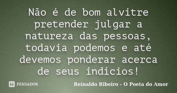 Não é de bom alvitre pretender julgar a natureza das pessoas, todavia podemos e até devemos ponderar acerca de seus indícios!... Frase de Reinaldo Ribeiro - O Poeta do Amor.