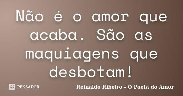 Não é o amor que acaba. São as maquiagens que desbotam!... Frase de Reinaldo Ribeiro - O Poeta do Amor.