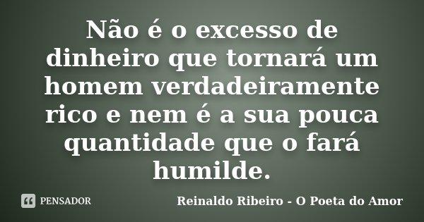 Não é o excesso de dinheiro que tornará um homem verdadeiramente rico e nem é a sua pouca quantidade que o fará humilde.... Frase de Reinaldo Ribeiro - O Poeta do Amor.