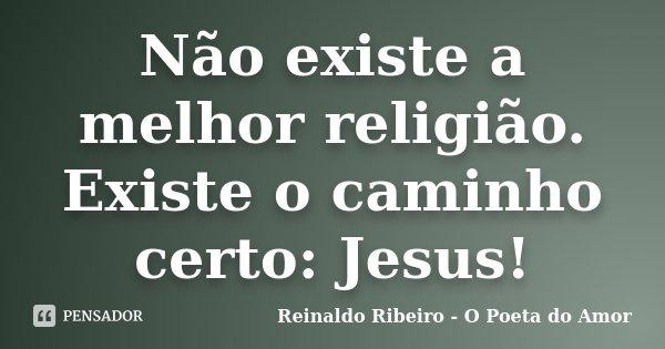 Não existe a melhor religião. Existe o caminho certo: Jesus!... Frase de Reinaldo Ribeiro - O poeta do Amor.