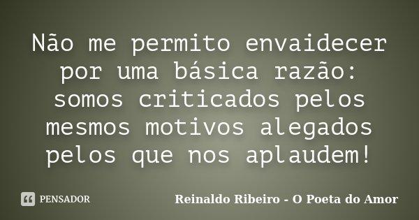 Não me permito envaidecer por uma básica razão: somos criticados pelos mesmos motivos alegados pelos que nos aplaudem!... Frase de Reinaldo Ribeiro - O poeta do Amor.