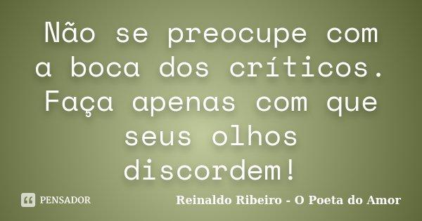 Não se preocupe com a boca dos críticos. Faça apenas com que seus olhos discordem!... Frase de Reinaldo Ribeiro - O poeta do Amor.