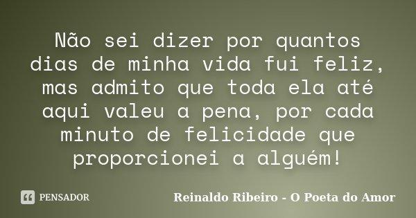 Não sei dizer por quantos dias de minha vida fui feliz, mas admito que toda ela até aqui valeu a pena, por cada minuto de felicidade que proporcionei a alguém!... Frase de Reinaldo Ribeiro - O Poeta do Amor.
