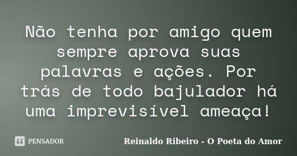 Não tenha por amigo quem sempre aprova suas palavras e ações. Por trás de todo bajulador há uma imprevisível ameaça!... Frase de Reinaldo Ribeiro - O poeta do Amor.