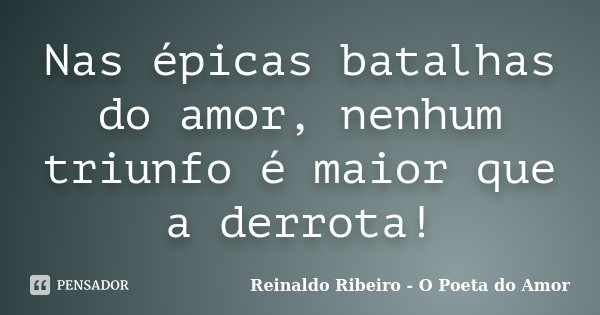 Nas épicas batalhas do amor, nenhum triunfo é maior que a derrota!... Frase de Reinaldo Ribeiro - O Poeta do Amor.
