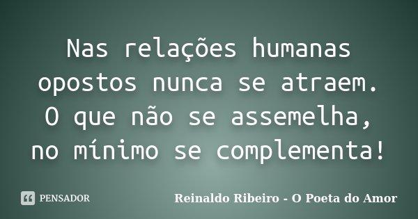 Nas relações humanas opostos nunca se atraem. O que não se assemelha, no mínimo se complementa!... Frase de Reinaldo Ribeiro - O Poeta do Amor.