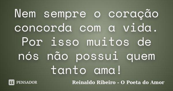 Nem sempre o coração concorda com a vida. Por isso muitos de nós não possui quem tanto ama!... Frase de Reinaldo Ribeiro - O poeta do Amor.