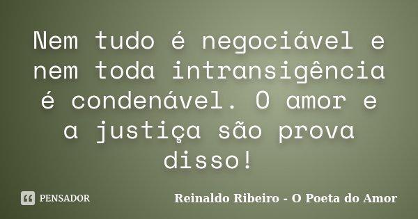 Nem tudo é negociável e nem toda intransigência é condenável. O amor e a justiça são prova disso!... Frase de Reinaldo Ribeiro - O poeta do Amor.
