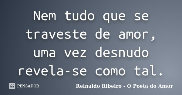Nem tudo que se traveste de amor, uma vez desnudo revela-se como tal.... Frase de Reinaldo Ribeiro - O Poeta do Amor.