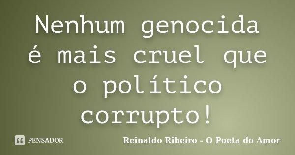 Nenhum genocida é mais cruel que o político corrupto!... Frase de Reinaldo Ribeiro - O Poeta do Amor.