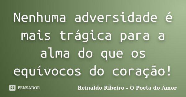 Nenhuma adversidade é mais trágica para a alma do que os equívocos do coração!... Frase de Reinaldo Ribeiro - O Poeta do Amor.