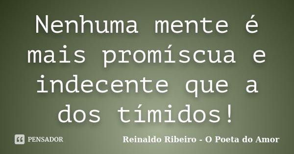 Nenhuma mente é mais promíscua e indecente que a dos tímidos!... Frase de Reinaldo Ribeiro - O Poeta do Amor.