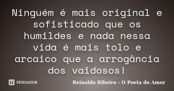 Ninguém é mais original e sofisticado que os humildes e nada nessa vida é mais tolo e arcaico que a arrogância dos vaidosos!... Frase de Reinaldo Ribeiro - O poeta do Amor.