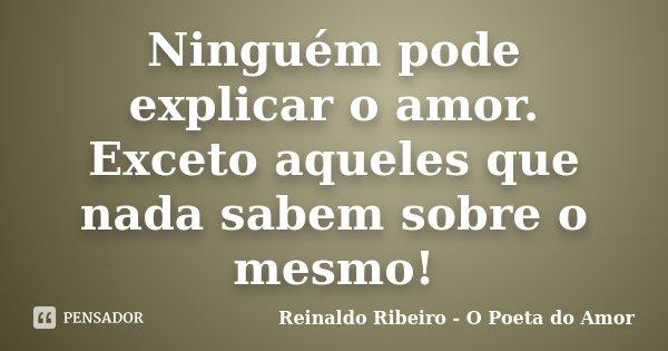 Ninguém pode explicar o amor. Exceto aqueles que nada sabem sobre o mesmo!... Frase de Reinaldo Ribeiro - O Poeta do Amor.