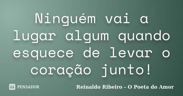 Ninguém vai a lugar algum quando esquece de levar o coração junto!... Frase de Reinaldo Ribeiro - O poeta do Amor.