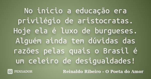 No início a educação era privilégio de aristocratas. Hoje ela é luxo de burgueses. Alguém ainda tem dúvidas das razões pelas quais o Brasil é um celeiro de desi... Frase de Reinaldo Ribeiro - O poeta do Amor.