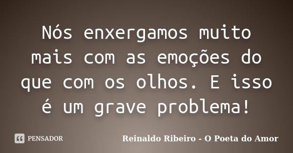Nós enxergamos muito mais com as emoções do que com os olhos. E isso é um grave problema!... Frase de Reinaldo Ribeiro - O poeta do Amor.