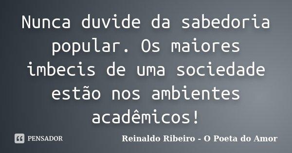 Nunca duvide da sabedoria popular. Os maiores imbecis de uma sociedade estão nos ambientes acadêmicos!... Frase de Reinaldo Ribeiro - O poeta do Amor.
