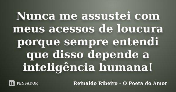 Nunca me assustei com meus acessos de loucura porque sempre entendi que disso depende a inteligência humana!... Frase de Reinaldo Ribeiro - O poeta do Amor.