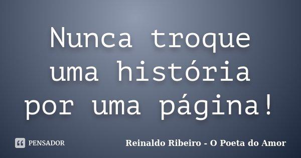 Nunca troque uma história por uma página!... Frase de Reinaldo Ribeiro - O Poeta do Amor.