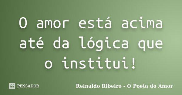 O amor está acima até da lógica que o institui!... Frase de Reinaldo Ribeiro - O Poeta do Amor.