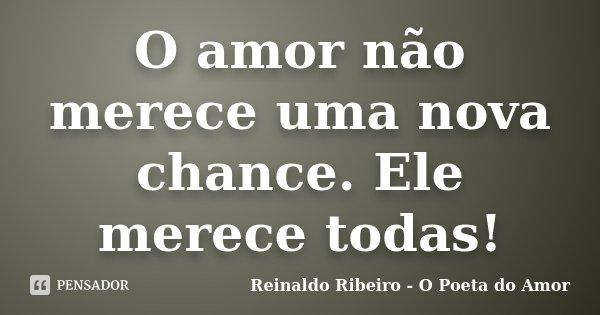 O amor não merece uma nova chance. Ele merece todas!... Frase de Reinaldo Ribeiro - O Poeta do Amor.
