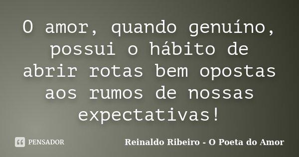O amor, quando genuíno, possui o hábito de abrir rotas bem opostas aos rumos de nossas expectativas!... Frase de Reinaldo Ribeiro - O Poeta do Amor.
